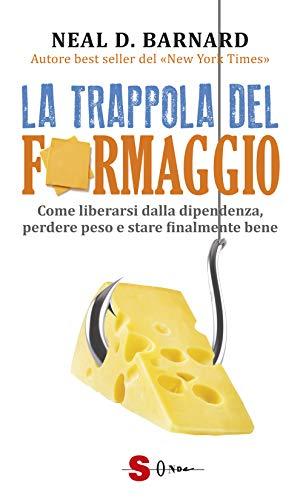 la trappola del formaggio. come liberarsi dalla dipendenza, perdere peso e stare finalmente bene