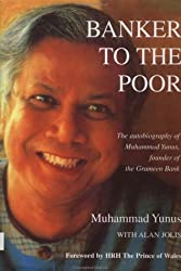 Banker to the Poor: The Autobiography of Muhammad Yunus, Founder of Grameen Bank: The Autobiography of Muhammad Yunus, Founder of the Grameen Bank