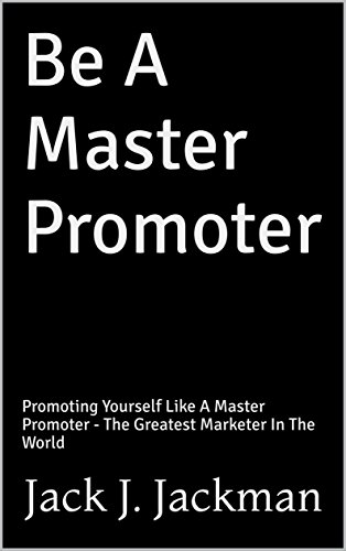 Be A Master Promoter: Promoting Yourself Like A Master Promoter - The Greatest Marketer In The World