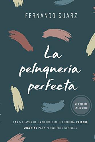 La peluquería perfecta: Cómo abrir un negocio de peluquería exitoso por Fernando Suarz