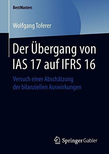 Der Übergang von IAS 17 auf IFRS 16: Versuch einer Abschätzung der bilanziellen Auswirkungen (BestMasters)