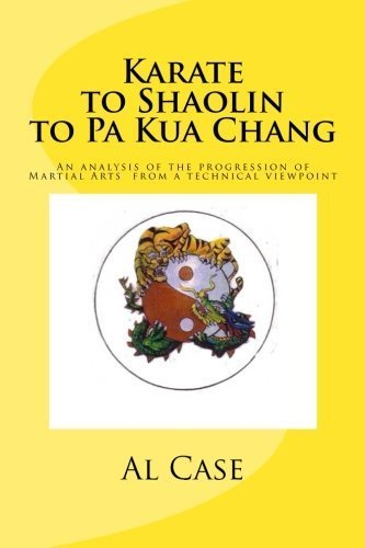 Karate to Shaolin to Pa Kua Chang: An analysis of the progression of Martial Arts from a technical viewpoint by Al H Case (2014-02-02)