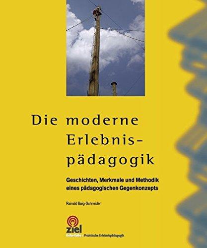 Die moderne Erlebnispädagogik: Geschichte, Merkmale und Methodik eines pädagogischen Gegenkonzepts (Praktische Erlebnispädagogik)