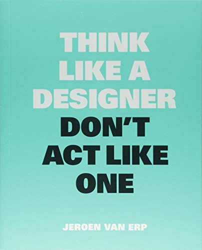 Think like a Designer, Don't Act Like One por Jeroen van Erp