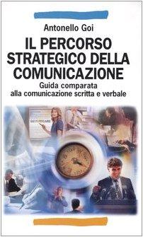 Il percorso strategico della comunicazione. Guida comparata alla comunicazione scritta e verbale (Manuali) por Antonello Goi