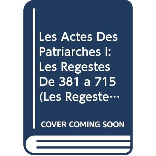 Les Actes Des Patriarches I: Les Regestes De 381 a 715