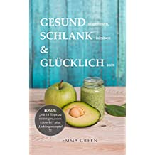 """GESUND abnehmen, SCHLANK bleiben & GLÜCKLICH sein: BONUS: """"Mit 11 Tipps zu einem gesunden Lifestyle!"""" plus """"Lieblingsrezepte""""! (German Edition)"""