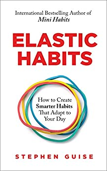 Elastic Habits: How to Create Smarter Habits That Adapt to Your Day (English Edition) van [Guise, Stephen]