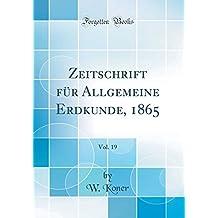 Zeitschrift für Allgemeine Erdkunde, 1865, Vol. 19 (Classic Reprint)