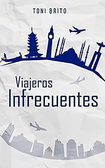 Viajeros Infrecuentes: Relatos de viajes protagonizados por viajeros insólitos de [Brito, Toni]