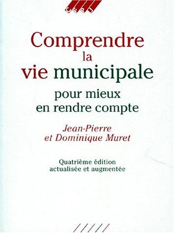 COMPRENDRE LA VIE MUNICIPALE POUR MIEUX EN RENDRE COMPTE. 4ème édition actualisée et augmentée par Jean-Pierre Muret