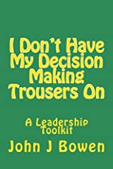 I Don't Have My Decision Making Trousers On: Thoughts & Lessons from 40 Years of Leadership Paperback