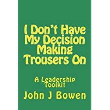 I Don't Have My Decision Making Trousers On: Thoughts & Lessons from 40 Years of Leadership