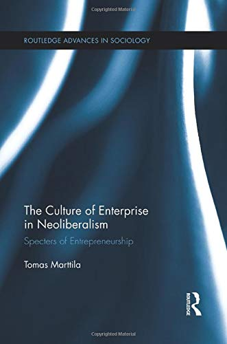 The Culture of Enterprise in Neoliberalism: Specters of Entrepreneurship (Routledge Advances in Sociology)