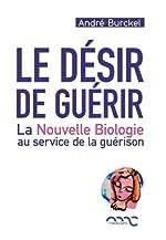 Le désir de guérir - La nouvelle biologie au service de la guérison de André Burckel