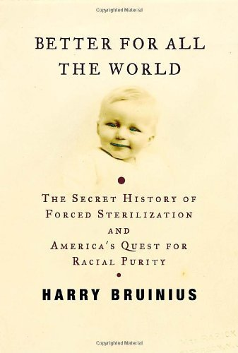 Better for All the World: The Secret History of Forced Sterilization and America's Quest for Racial Purity by Bruinius, Harry (2006) Hardcover