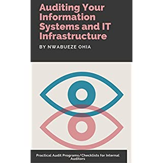 Auditing Your Information Systems and IT Infrastructure: Practical Audit Programs/Checklists for Internal Auditors