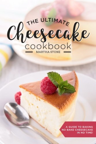 the-ultimate-cheesecake-cookbook-a-guide-to-baking-no-bake-cheesecake-in-no-time-over-25-delicious-c