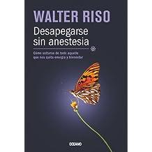 Desapegarse sin anestesia: Cómo soltarse de todo aquello que nos quita energía y bienestar (Biblioteca Walter Riso)