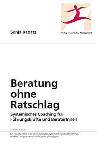Beratung ohne Ratschlag: Systemisches Coaching für Führungskräfte und BeraterInnen