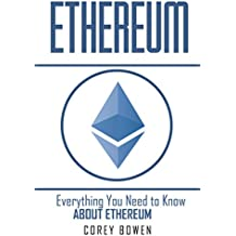 Ethereum: Everything You Need to Know About Ethereum (Cryptocurrency, Bitcoin, Blockchain, Ethereum Book 6)