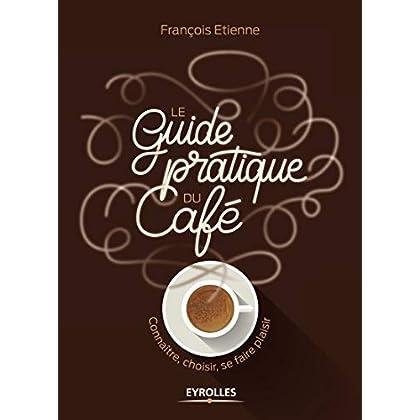 Le guide pratique du café: Connaître, choisir, se faire plaisir