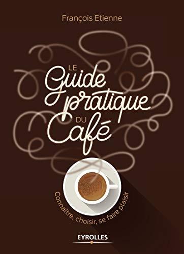 Le guide pratique du café: Connaître, choisir, se faire plaisir par François Etienne