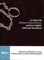 Le récit de William Wells Brown, esclave fugitif, écrit par lui-même: Traduction, introduction et notes de Claire Parfait et Marie-Jeanne Rossignol