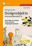 Originelle Designprojekte im Kunstunterricht 5-13: Vom Scribble zum Prototyp: Schüler entwickeln einzigartige Designobjekte (5. bis 13. Klasse)