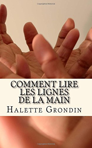 Comment lire les lignes de la main: Apprenez  interprter ce qui se cache derrire les lignes de la paume de vos mains.