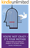 You're Not Crazy - It's Your Mother: Understanding and Healing for Daughters of Narcissistic Mothers (English Edition)