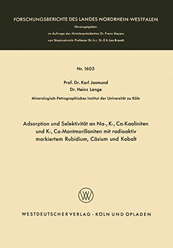 Adsorption und Selektivität an Na-, K-, Ca-Kaoliniten und K-, Ca-Montmorilloniten mit radioaktiv markiertem Rubidium, Cäsium und Kobalt (Forschungsberichte des Landes Nordrhein-Westfalen)