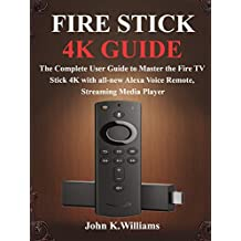 Fire Stick 4k: The Complete User Guide to Master the Fire TV Stick with all-new Alexa Voice Remote, Streaming Media Player