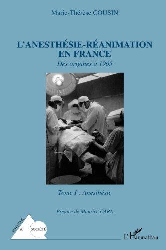 L'anesthésie-réanimation en France: Des origines à 1965 - Tome I : Anesthésie par Marie-Thérèse Cousin