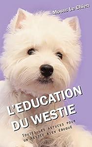 L'EDUCATION DU WESTIE: Toutes les astuces pour un Westie bien éduqué