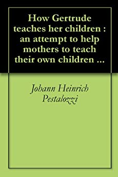 How Gertrude teaches her children : an attempt to help mothers to teach their own children ... (English Edition) par [Pestalozzi, Johann Heinrich, Cooke, Ebenezer]