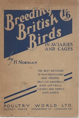 Breeding British Birds in Aviaires and Cages - the Best Methods of Pairing Housing and Feeding British Hardbills and Soft Bills Clearly and Simply Explained