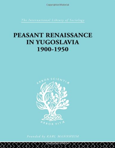 Peasant Renaissance in Yugoslavia 1900-1950: A Study of the Development of Yugoslav Peasant Society as Affected by Education: A Study of Development ... (International Library of Sociology)
