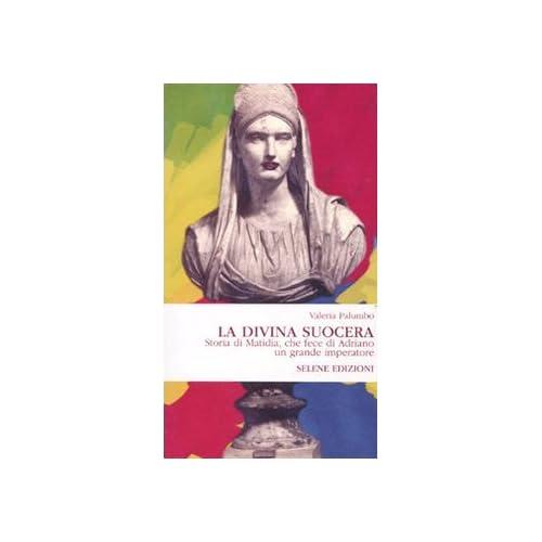 La Divina Suocera. Storia Di Matidia, Che Fece Di Adriano Un Grande Imperatore