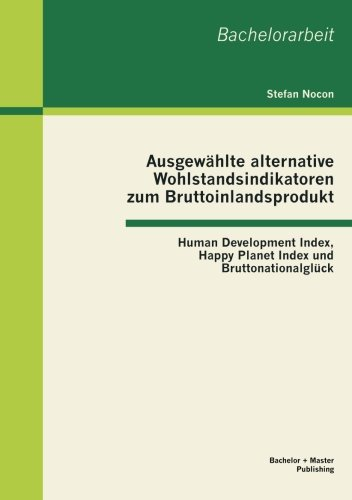 Ausgewählte alternative Wohlstandsindikatoren zum Bruttoinlandsprodukt: Human Development Index, Happy Planet Index und Bruttonationalglück