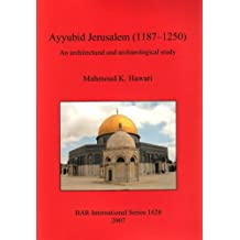 Ayyubid Jerusalem (1187-1250): An Architectural and Archaeological Study (BAR International Series, Band 1628)