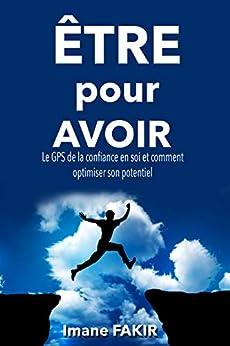 ÊTRE POUR AVOIR (Un livre de développement personnel): Le GPS de la confiance en soi et comment optimiser son potentiel par [FAKIR, Imane]