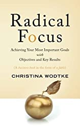Radical Focus: Achieving Your Most Important Goals with Objectives and Key Results by Christina R Wodtke (2016-02-06)