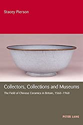 Collectors, Collections and Museums: The Field of Chinese Ceramics in Britain, 1560-1960