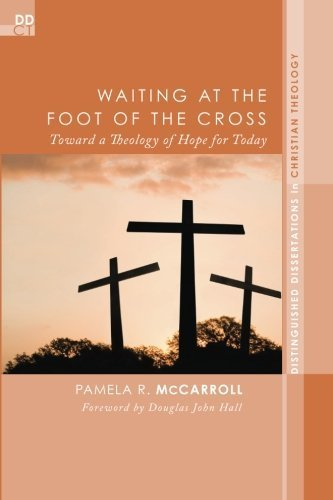 Waiting at the Foot of the Cross: Toward a Theology of Hope for Today (Distinguished Dissertations in Christian Theology) by Pamela R. McCarroll (2013-12-24)