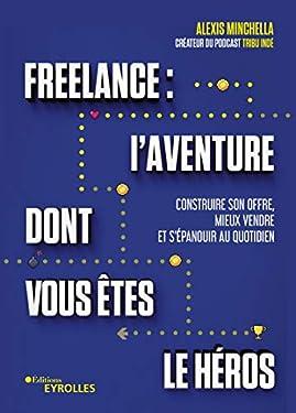 Freelance : une aventure dont vous êtes le héros: Structurer son activité, signer plus de clients et s'épanouir au quotidien