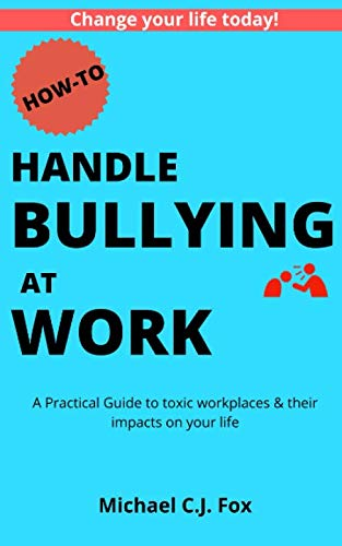 How to Handle Bullying at Work: A Practical Guide to toxic workplaces & their impacts on your life