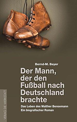 Der Mann, der den Fußball nach Deutschland brachte: Das Leben des Walther Bensemann. Ein biografischer Roman