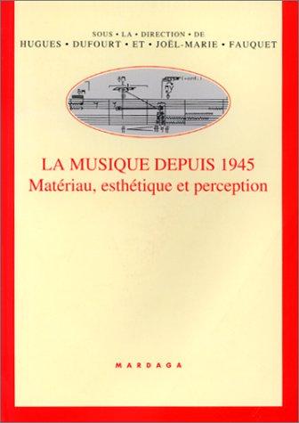 La musique depuis 1945. Matériau, esthétique et perception par Joël-Marie Fauquet, Hugues Dufourt
