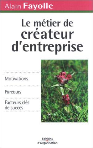 Le Métier de créateur d'entreprise : Motivations - Parcours - Facteurs clés de succès